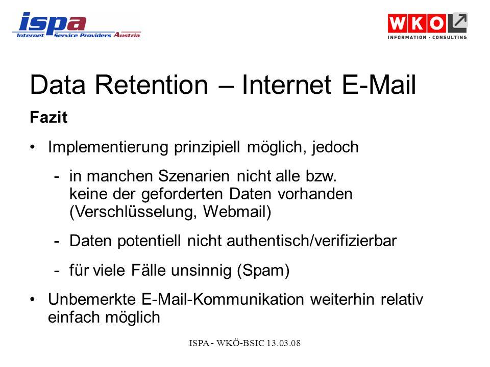 ISPA - WKÖ-BSIC 13.03.08 Data Retention – Internet E-Mail Fazit Implementierung prinzipiell möglich, jedoch -in manchen Szenarien nicht alle bzw.
