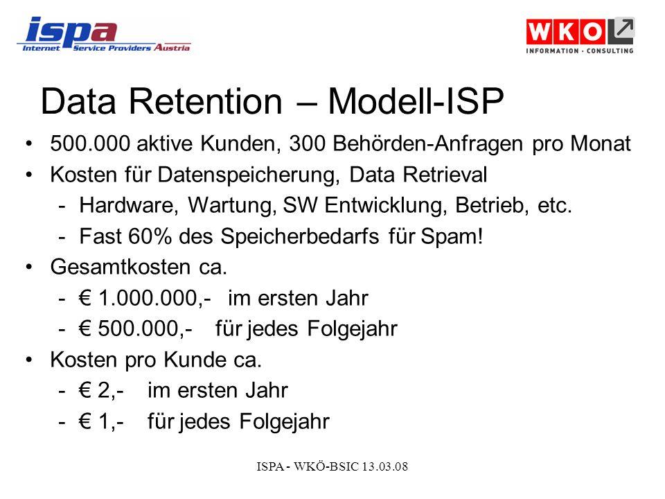 ISPA - WKÖ-BSIC 13.03.08 Data Retention – Modell-ISP 500.000 aktive Kunden, 300 Behörden-Anfragen pro Monat Kosten für Datenspeicherung, Data Retrieval -Hardware, Wartung, SW Entwicklung, Betrieb, etc.