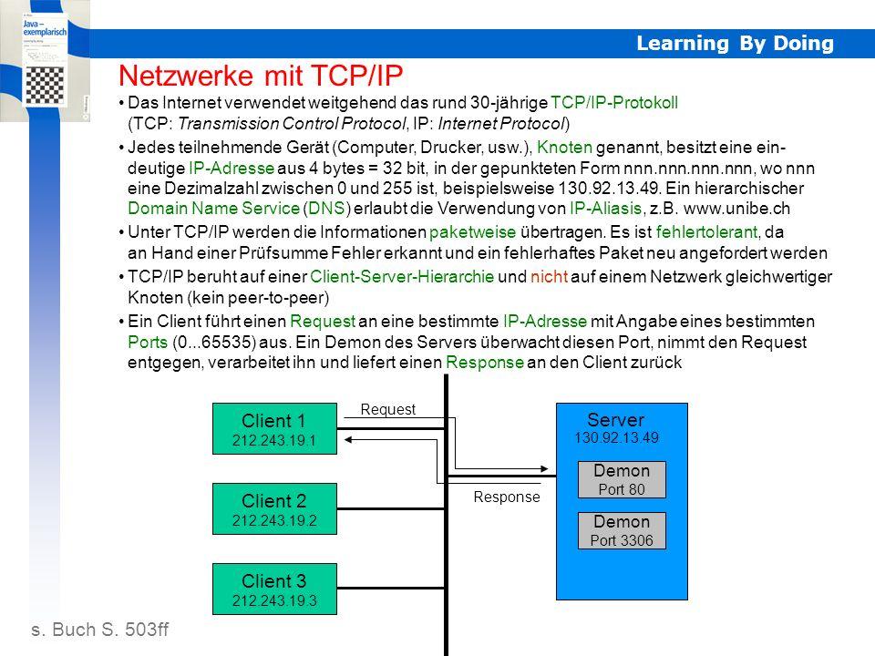 Learning By Doing TCP/IP Netzwerke mit TCP/IP Das Internet verwendet weitgehend das rund 30-jährige TCP/IP-Protokoll (TCP: Transmission Control Protocol, IP: Internet Protocol) Jedes teilnehmende Gerät (Computer, Drucker, usw.), Knoten genannt, besitzt eine ein- deutige IP-Adresse aus 4 bytes = 32 bit, in der gepunkteten Form nnn.nnn.nnn.nnn, wo nnn eine Dezimalzahl zwischen 0 und 255 ist, beispielsweise 130.92.13.49.