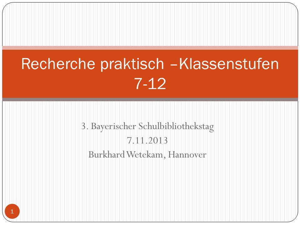 3. Bayerischer Schulbibliothekstag 7.11.2013 Burkhard Wetekam, Hannover Recherche praktisch –Klassenstufen 7-12 1
