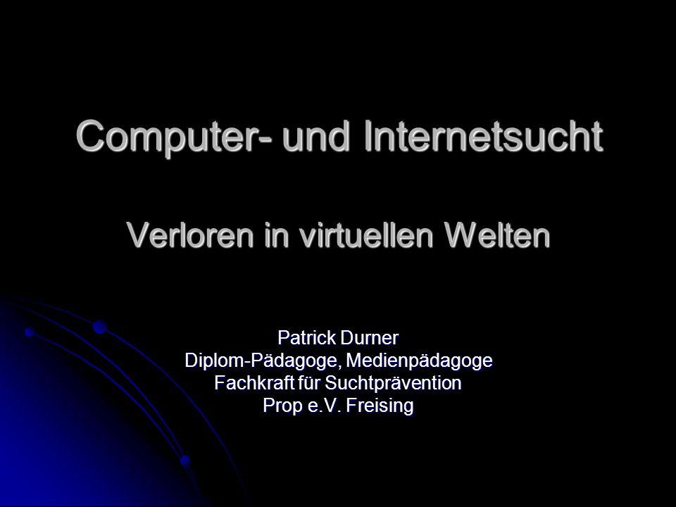 Computer- und Internetsucht Verloren in virtuellen Welten Patrick Durner Diplom-Pädagoge, Medienpädagoge Fachkraft für Suchtprävention Prop e.V. Freis