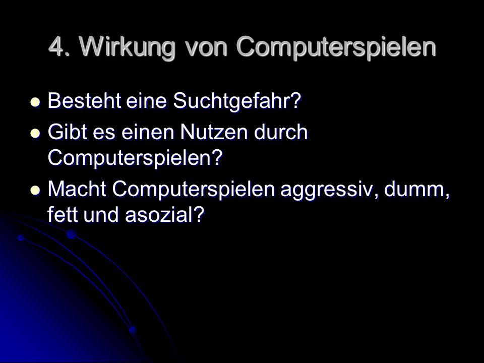 4. Wirkung von Computerspielen Besteht eine Suchtgefahr? Besteht eine Suchtgefahr? Gibt es einen Nutzen durch Computerspielen? Gibt es einen Nutzen du