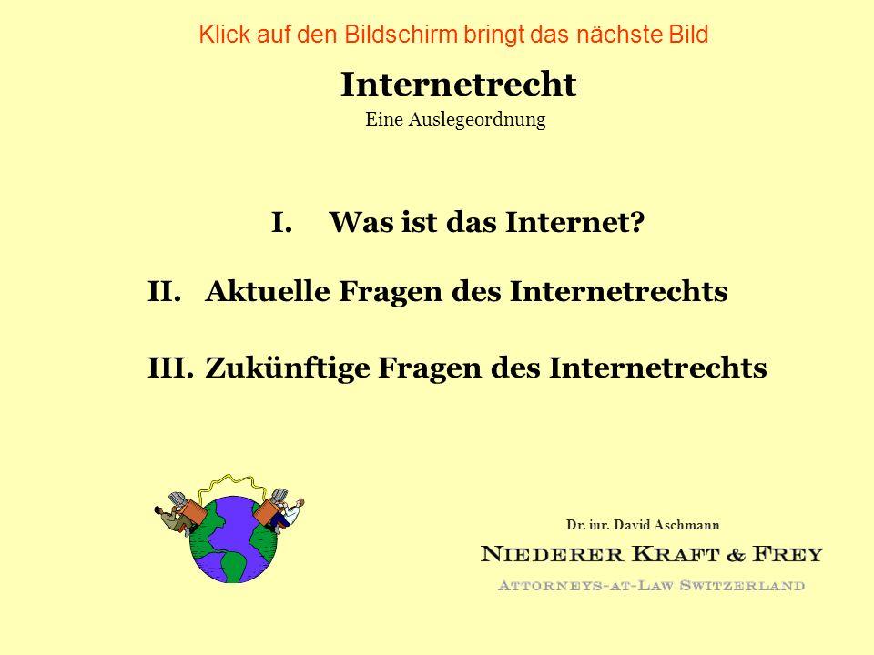 Internetrecht I. Was ist das Internet? II.Aktuelle Fragen des Internetrechts III.Zukünftige Fragen des Internetrechts Eine Auslegeordnung Dr. iur. Dav