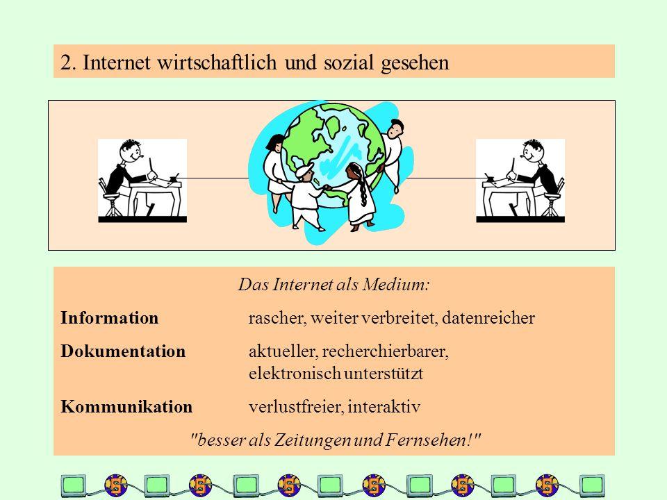 2. Internet wirtschaftlich und sozial gesehen Das Internet als Medium: Informationrascher, weiter verbreitet, datenreicher Dokumentationaktueller, rec