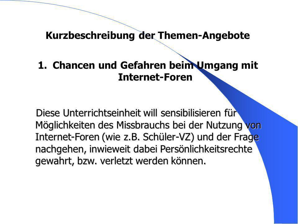 Kurzbeschreibung der Themen-Angebote 1. 1.Chancen und Gefahren beim Umgang mit Internet-Foren Diese Unterrichtseinheit will sensibilisieren für Möglic