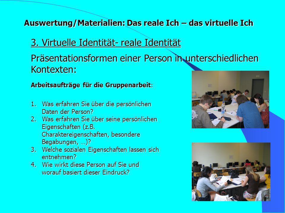 Auswertung/Materialien: Das reale Ich – das virtuelle Ich 3. Virtuelle Identität- reale Identität Arbeitsaufträge für die Gruppenarbeit: 1. Was erfahr