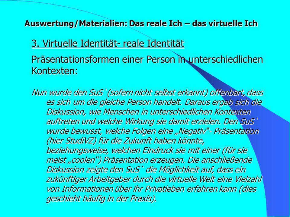 Auswertung/Materialien: Das reale Ich – das virtuelle Ich 3. Virtuelle Identität- reale Identität Nun wurde den SuS`(sofern nicht selbst erkannt) offe