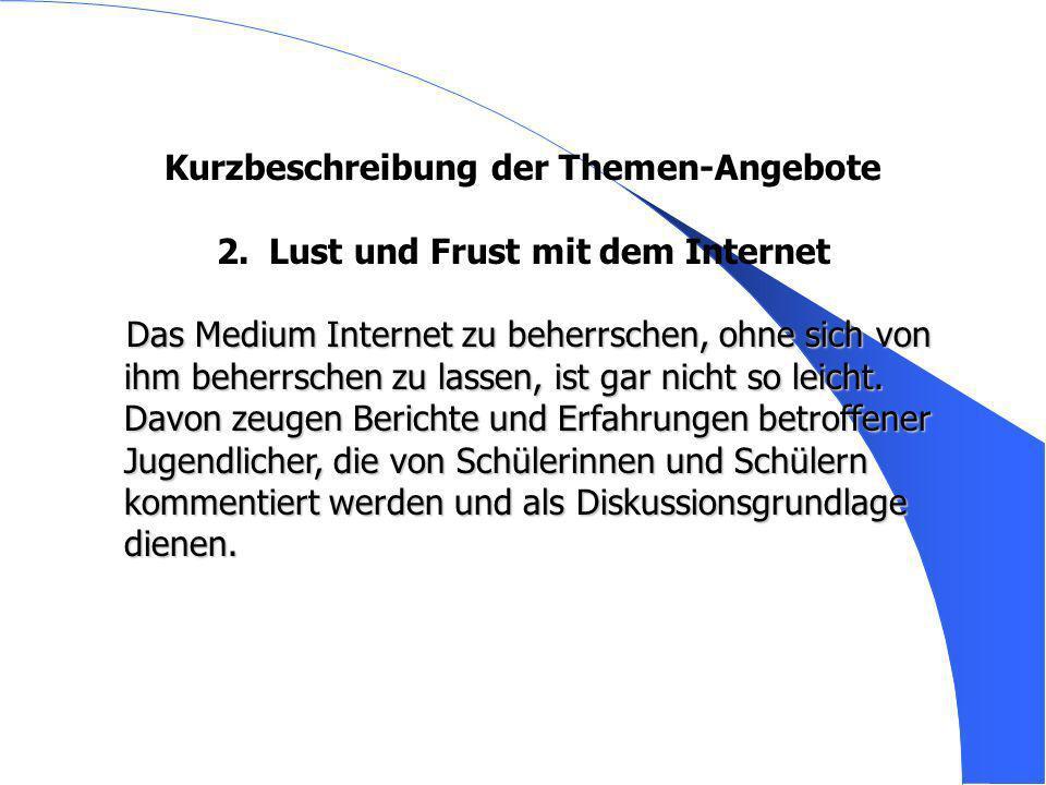 Kurzbeschreibung der Themen-Angebote 2. 2.Lust und Frust mit dem Internet Das Medium Internet zu beherrschen, ohne sich von ihm beherrschen zu lassen,