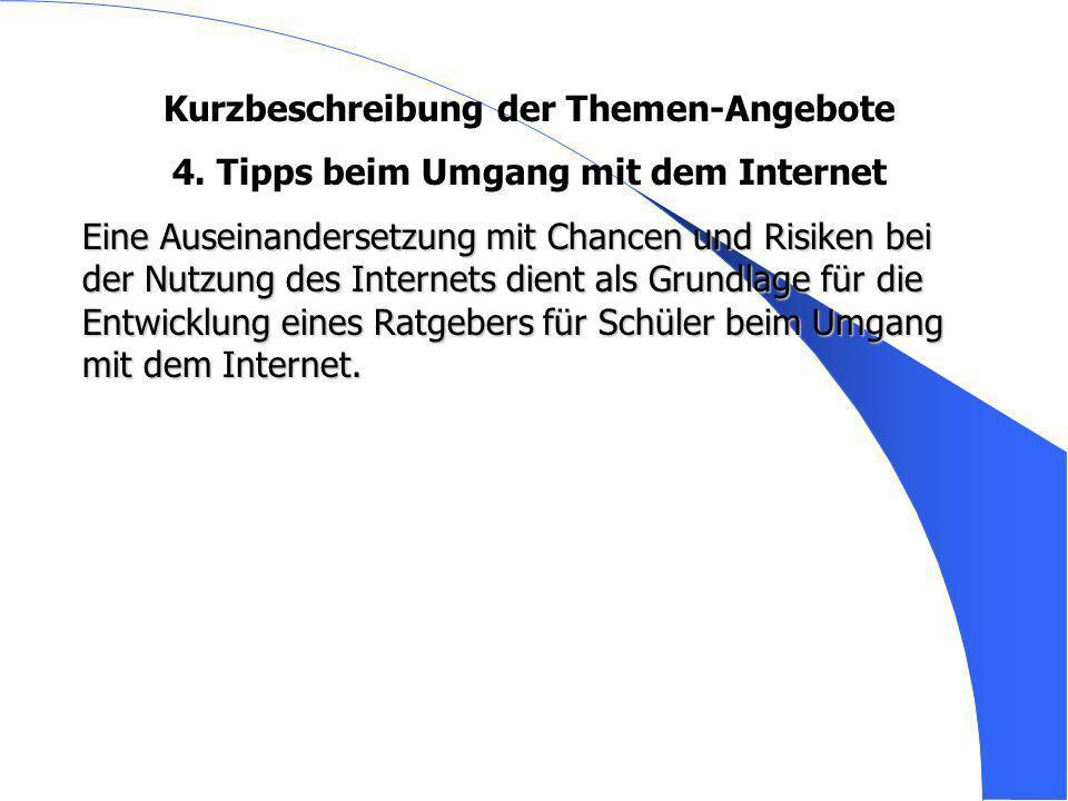 Kurzbeschreibung der Themen-Angebote 4. Tipps beim Umgang mit dem Internet Eine Auseinandersetzung mit Chancen und Risiken bei der Nutzung des Interne