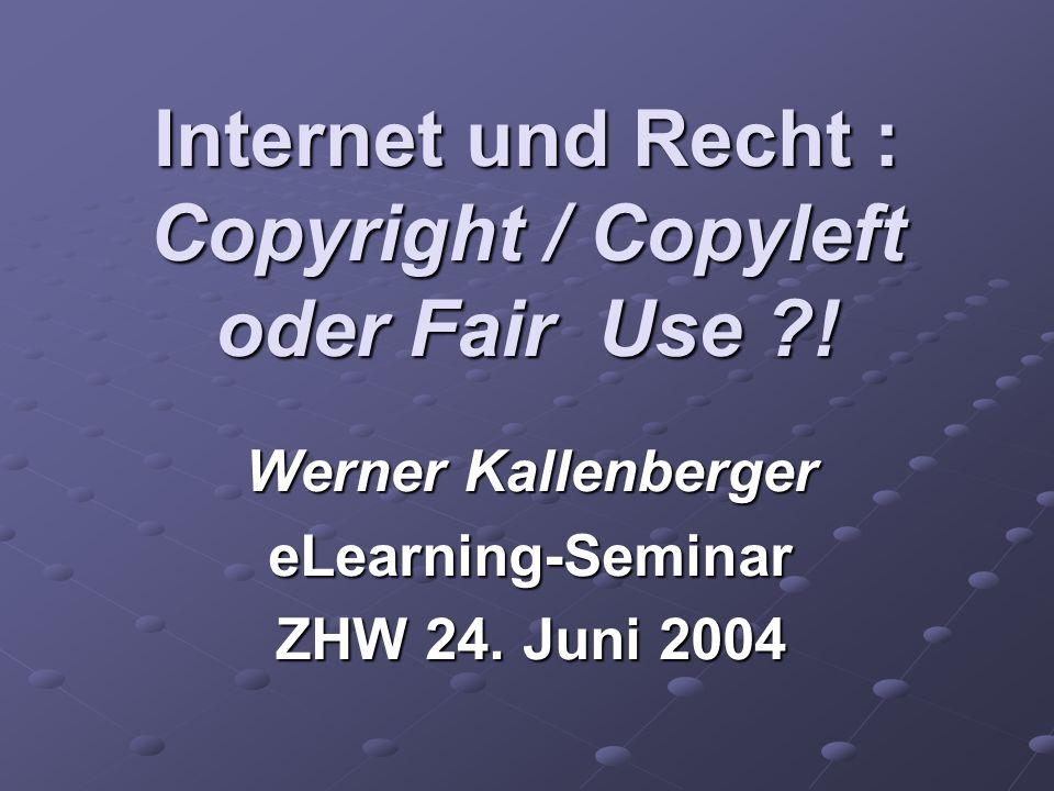 Internet und Recht : Copyright / Copyleft oder Fair Use ?! Werner Kallenberger eLearning-Seminar ZHW 24. Juni 2004