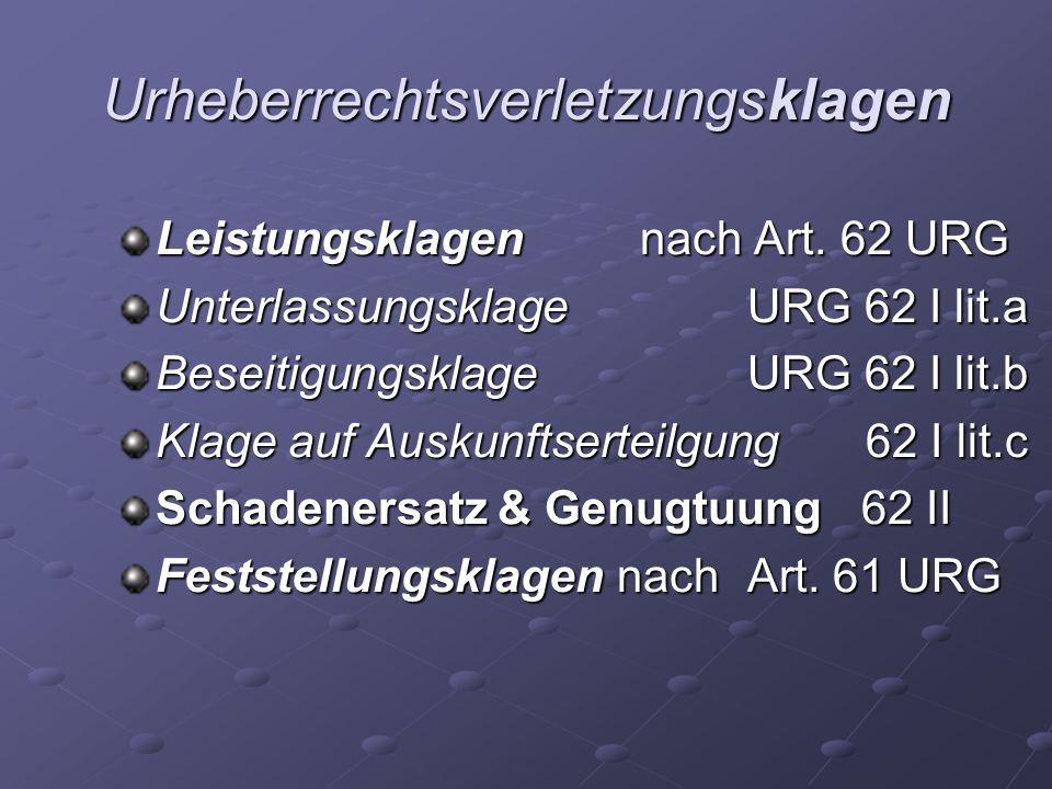 Urheberrechtsverletzungsklagen Leistungsklagen nach Art. 62 URG Unterlassungsklage URG 62 I lit.a Beseitigungsklage URG 62 I lit.b Klage auf Auskunfts