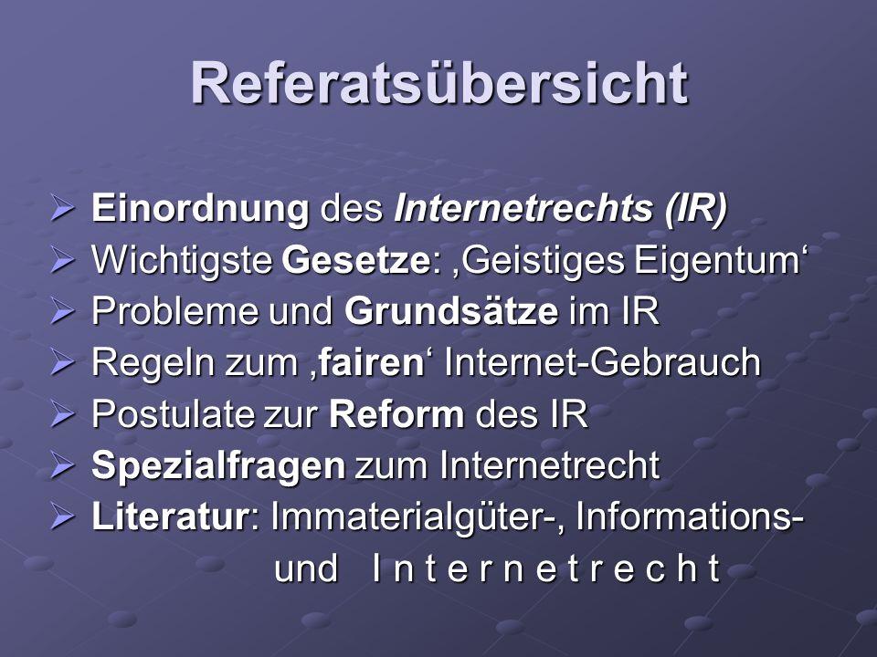Referatsübersicht Einordnung des Internetrechts (IR) Einordnung des Internetrechts (IR) Wichtigste Gesetze: Geistiges Eigentum Wichtigste Gesetze: Gei