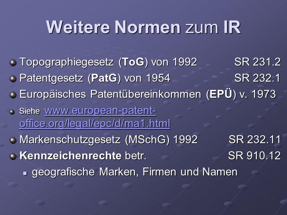 Weitere Normen zum IR Topographiegesetz (ToG) von 1992 SR 231.2 Patentgesetz (PatG) von 1954 SR 232.1 Europäisches Patentübereinkommen (EPÜ) v. 1973 S