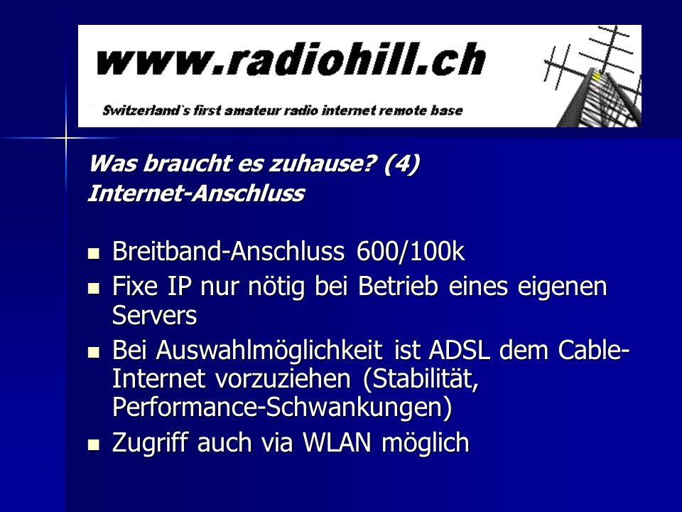Was braucht es zuhause? (4) Internet-Anschluss Breitband-Anschluss 600/100k Breitband-Anschluss 600/100k Fixe IP nur nötig bei Betrieb eines eigenen S