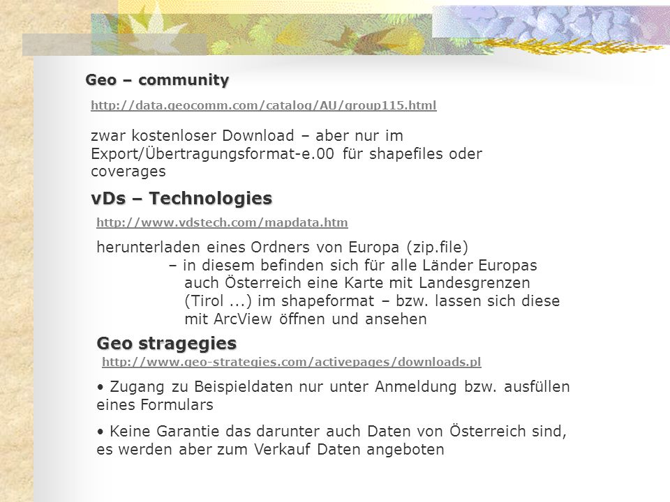 Geo – community http://data.geocomm.com/catalog/AU/group115.html zwar kostenloser Download – aber nur im Export/Übertragungsformat-e.00 für shapefiles oder coverages vDs – Technologies http://www.vdstech.com/mapdata.htm herunterladen eines Ordners von Europa (zip.file) – in diesem befinden sich für alle Länder Europas auch Österreich eine Karte mit Landesgrenzen (Tirol...) im shapeformat – bzw.