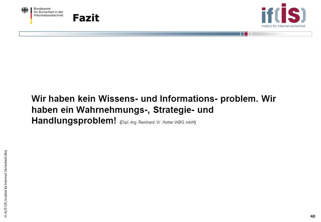 AUTOR, Institut für Internet-Sicherheit (ifis) 40 Fazit Wir haben kein Wissens- und Informations- problem. Wir haben ein Wahrnehmungs-, Strategie- und