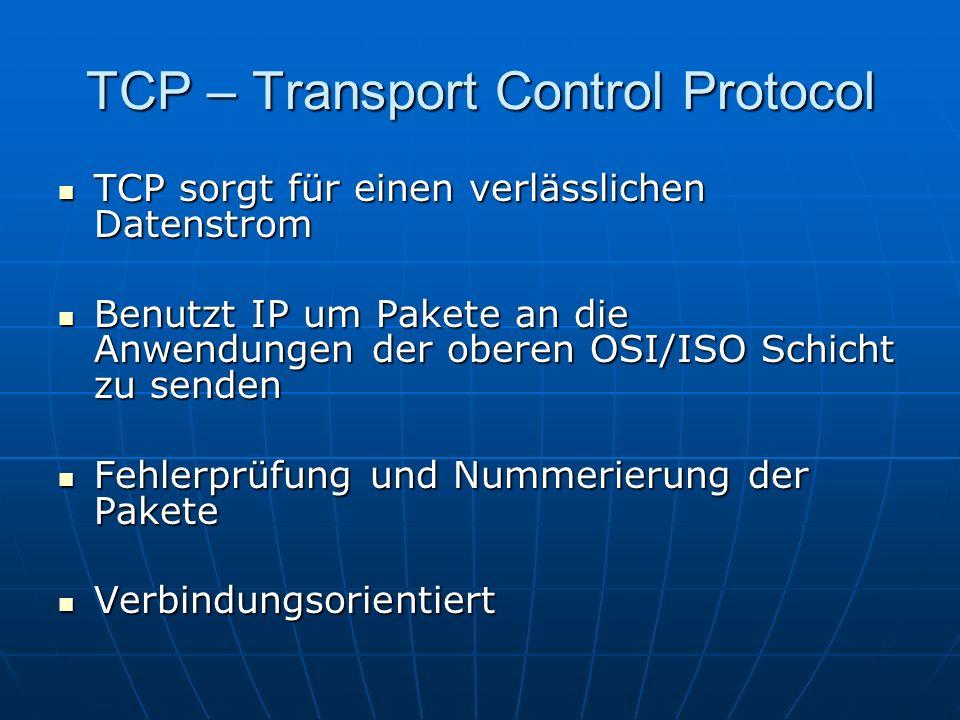 TCP – Transport Control Protocol TCP sorgt für einen verlässlichen Datenstrom TCP sorgt für einen verlässlichen Datenstrom Benutzt IP um Pakete an die