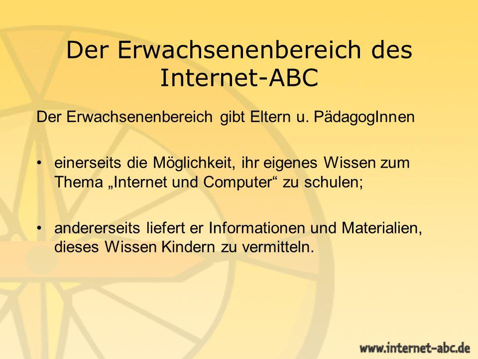 Der Erwachsenenbereich des Internet-ABC Der Erwachsenenbereich gibt Eltern u. PädagogInnen einerseits die Möglichkeit, ihr eigenes Wissen zum Thema In