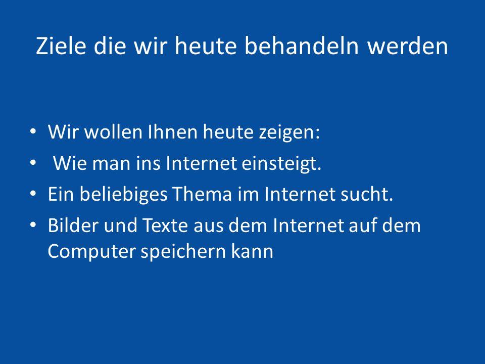 Ziele die wir heute behandeln werden Wir wollen Ihnen heute zeigen: Wie man ins Internet einsteigt.