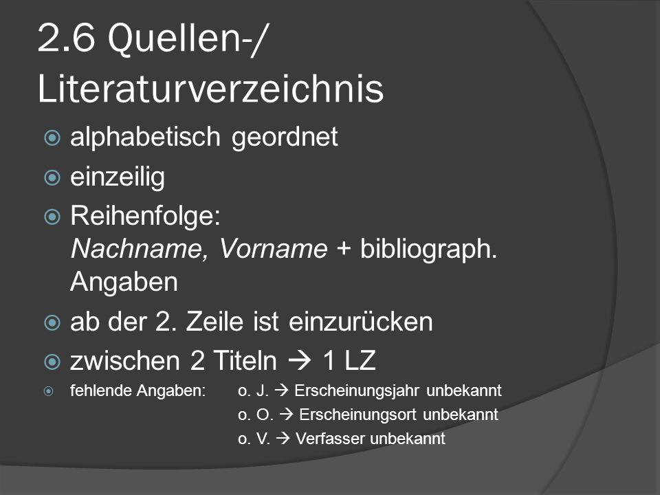 2.6 Quellen-/ Literaturverzeichnis alphabetisch geordnet einzeilig Reihenfolge: Nachname, Vorname + bibliograph. Angaben ab der 2. Zeile ist einzurück