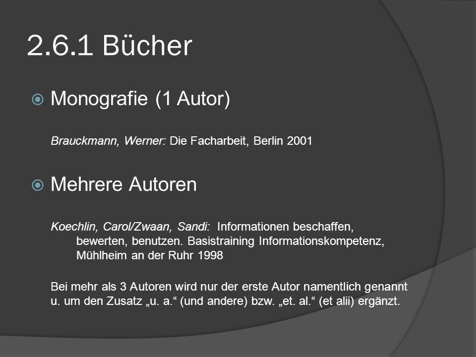 2.6.1 Bücher Monografie (1 Autor) Brauckmann, Werner: Die Facharbeit, Berlin 2001 Mehrere Autoren Koechlin, Carol/Zwaan, Sandi: Informationen beschaff