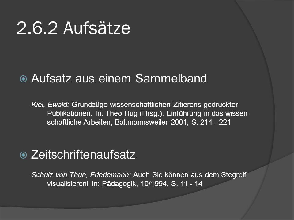 2.6.2 Aufsätze Aufsatz aus einem Sammelband Kiel, Ewald: Grundzüge wissenschaftlichen Zitierens gedruckter Publikationen. In: Theo Hug (Hrsg.): Einfüh