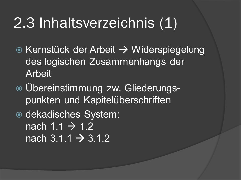2.3 Inhaltsverzeichnis (1) Kernstück der Arbeit Widerspiegelung des logischen Zusammenhangs der Arbeit Übereinstimmung zw. Gliederungs- punkten und Ka