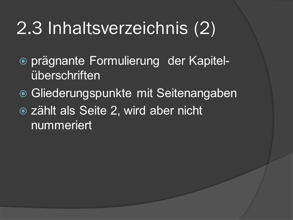 2.3 Inhaltsverzeichnis (2) prägnante Formulierung der Kapitel- überschriften Gliederungspunkte mit Seitenangaben zählt als Seite 2, wird aber nicht nu