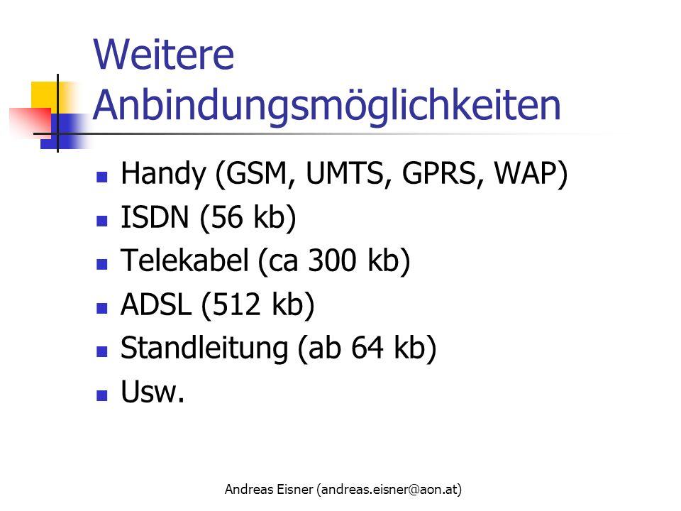Andreas Eisner (andreas.eisner@aon.at) Weitere Anbindungsmöglichkeiten Handy (GSM, UMTS, GPRS, WAP) ISDN (56 kb) Telekabel (ca 300 kb) ADSL (512 kb) S