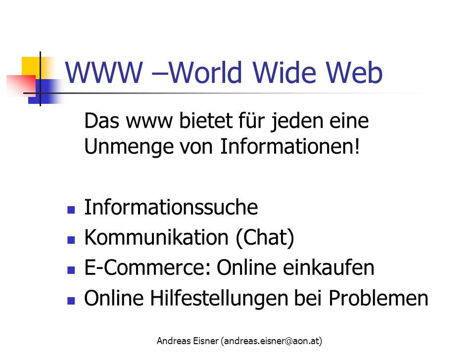 Andreas Eisner (andreas.eisner@aon.at) WWW –World Wide Web Das www bietet für jeden eine Unmenge von Informationen! Informationssuche Kommunikation (C