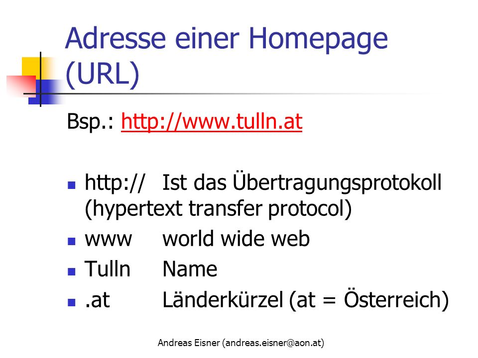 Andreas Eisner (andreas.eisner@aon.at) Adresse einer Homepage (URL) Bsp.: http://www.tulln.athttp://www.tulln.at http://Ist das Übertragungsprotokoll