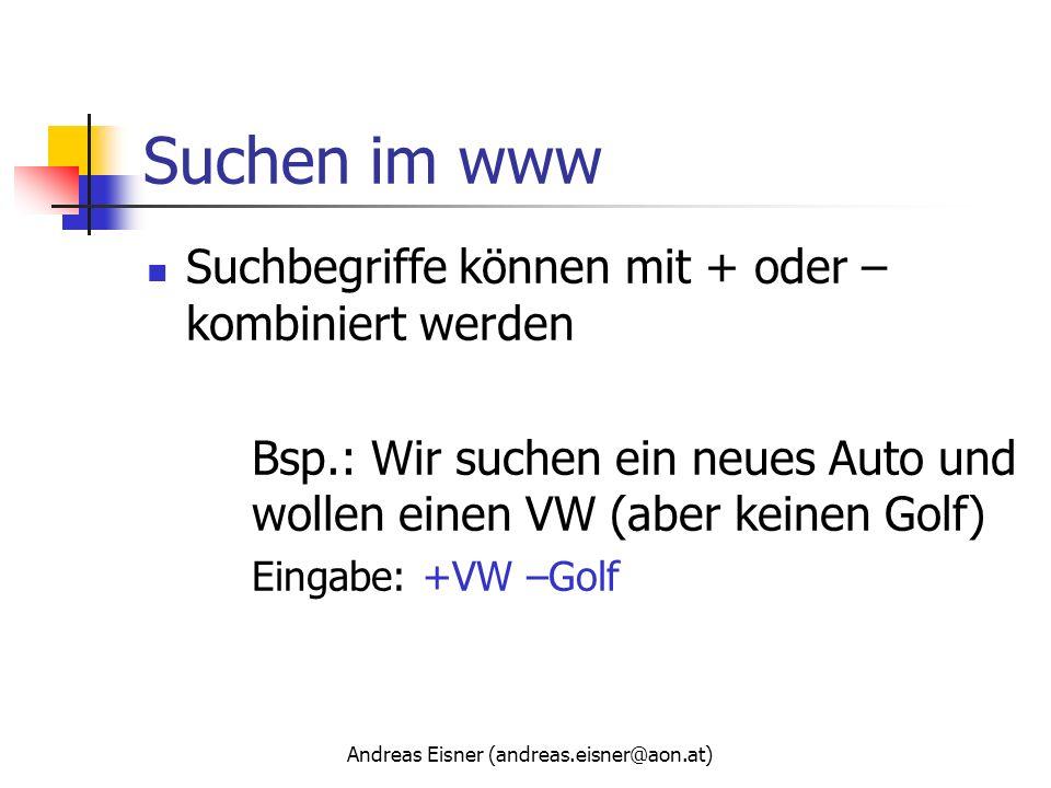 Andreas Eisner (andreas.eisner@aon.at) Suchen im www Suchbegriffe können mit + oder – kombiniert werden Bsp.: Wir suchen ein neues Auto und wollen ein