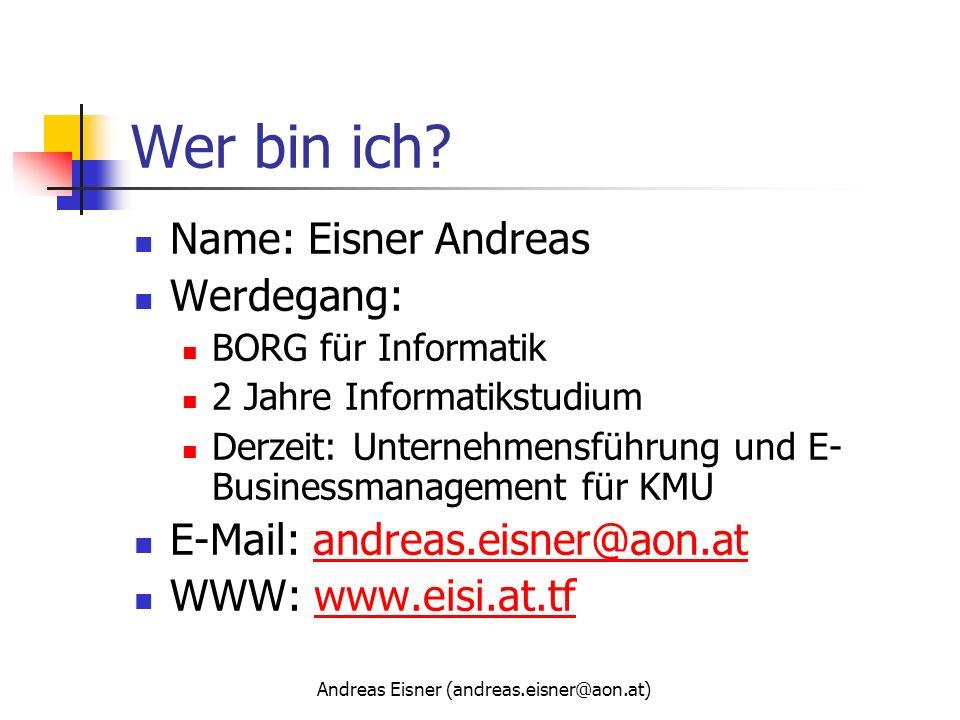 Andreas Eisner (andreas.eisner@aon.at) Wer bin ich? Name: Eisner Andreas Werdegang: BORG für Informatik 2 Jahre Informatikstudium Derzeit: Unternehmen