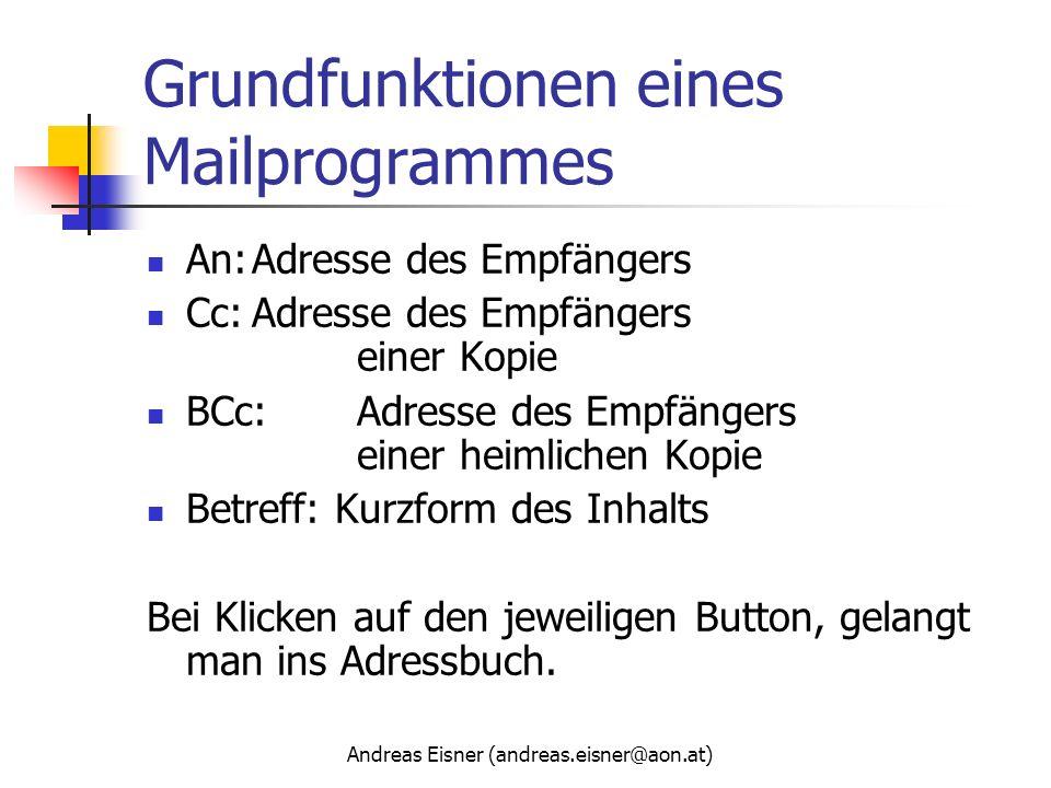 Andreas Eisner (andreas.eisner@aon.at) Grundfunktionen eines Mailprogrammes An:Adresse des Empfängers Cc:Adresse des Empfängers einer Kopie BCc:Adress