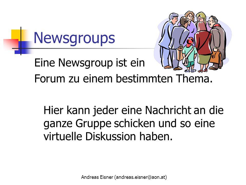 Andreas Eisner (andreas.eisner@aon.at) Newsgroups Eine Newsgroup ist ein Forum zu einem bestimmten Thema. Hier kann jeder eine Nachricht an die ganze