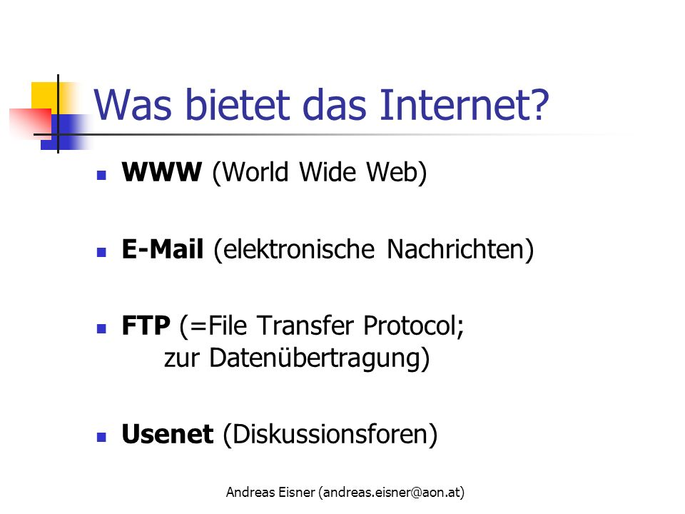 Andreas Eisner (andreas.eisner@aon.at) Was bietet das Internet? WWW (World Wide Web) E-Mail (elektronische Nachrichten) FTP (=File Transfer Protocol;