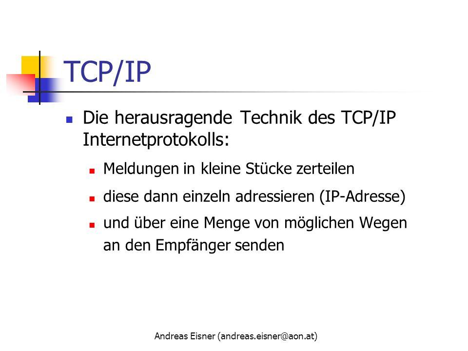 Andreas Eisner (andreas.eisner@aon.at) TCP/IP Die herausragende Technik des TCP/IP Internetprotokolls: Meldungen in kleine Stücke zerteilen diese dann