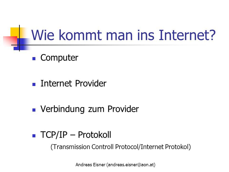 Andreas Eisner (andreas.eisner@aon.at) Wie kommt man ins Internet? Computer Internet Provider Verbindung zum Provider TCP/IP – Protokoll (Transmission