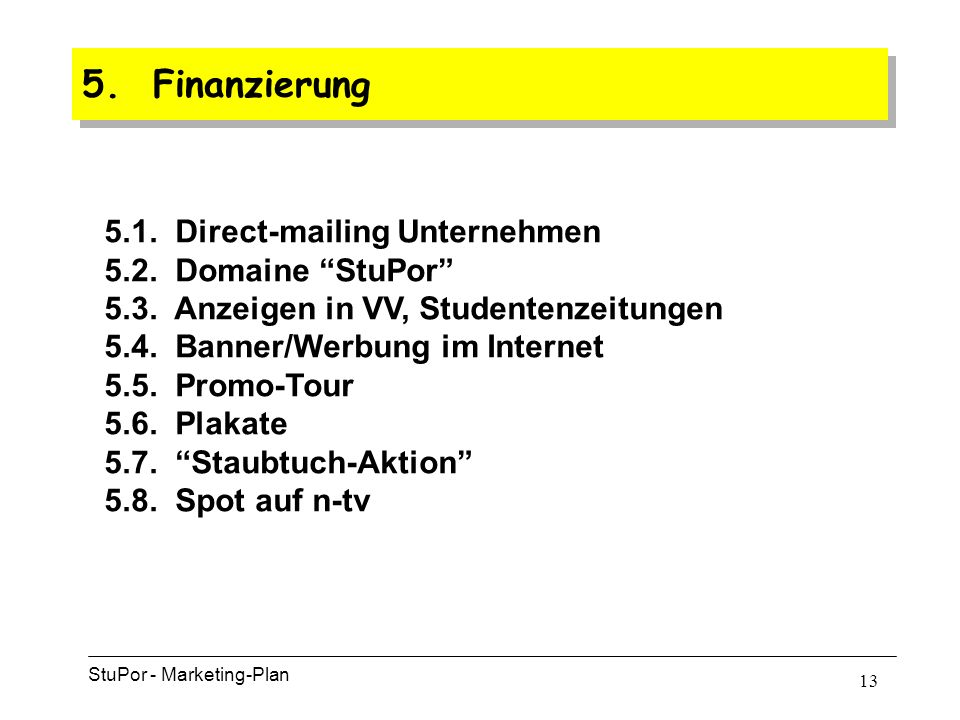 12 4. Maßnahmenprogramme Im dritten Schritt … … werden die Unternehmen angesprochen: 4.4Der Absatzförderungs-Mix StuPor - Marketing-Plan a)Werbespot a