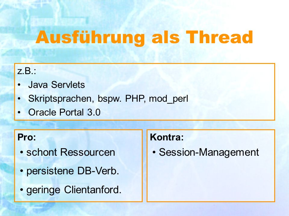 Ausführung als Thread Pro:Kontra: schont Ressourcen persistene DB-Verb.