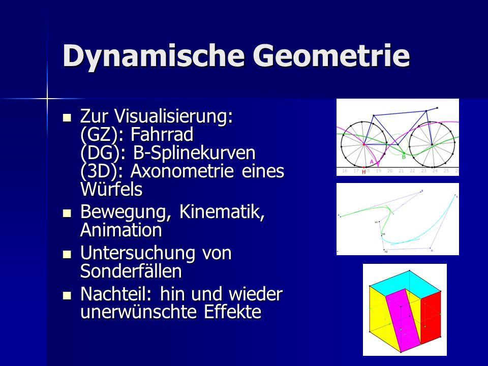Dynamische Geometrie Zur Visualisierung: (GZ): Fahrrad (DG): B-Splinekurven (3D): Axonometrie eines Würfels Zur Visualisierung: (GZ): Fahrrad (DG): B-Splinekurven (3D): Axonometrie eines Würfels Bewegung, Kinematik, Animation Bewegung, Kinematik, Animation Untersuchung von Sonderfällen Untersuchung von Sonderfällen Nachteil: hin und wieder unerwünschte Effekte Nachteil: hin und wieder unerwünschte Effekte