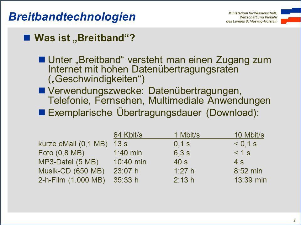 Ministerium für Wissenschaft, Wirtschaft und Verkehr des Landes Schleswig-Holstein 13 Breitbandtechnologien Funklösungen: WLAN/WiMAX (2) WLAN (Wireless Local Area Network) ist ein örtliches Funknetzwerk, mit dem ein Internetzugang ermöglicht wird: Nicht lizensierter Funkbereich bei 5,4 GHz (Störanfälligkeit) Bandbreite theoretisch bis 54 Mbit/s, faktisch 1-2 Mbit/s Nötig sind Sende- und Empfangsantennen, evtl.