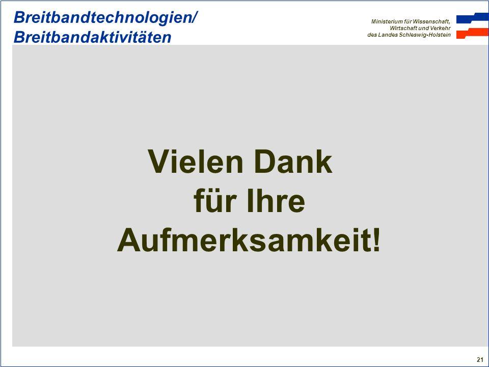 Ministerium für Wissenschaft, Wirtschaft und Verkehr des Landes Schleswig-Holstein 21 Breitbandtechnologien/ Breitbandaktivitäten Vielen Dank für Ihre