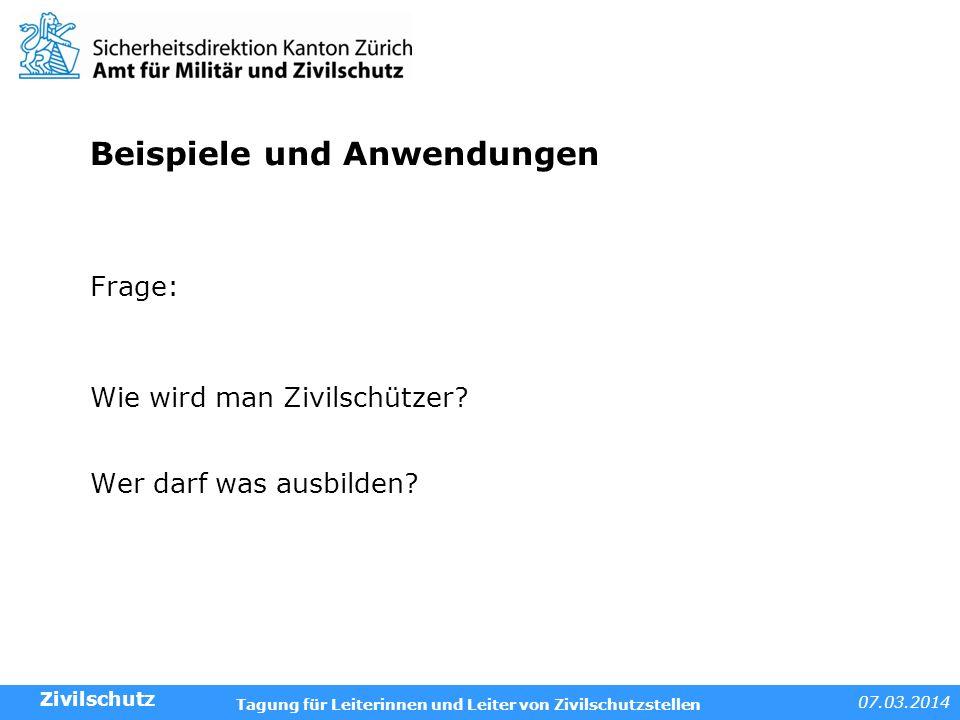 07.03.2014 Tagung für Leiterinnen und Leiter von Zivilschutzstellen Beispiele und Anwendungen Frage: Wie wird man Zivilschützer? Wer darf was ausbilde