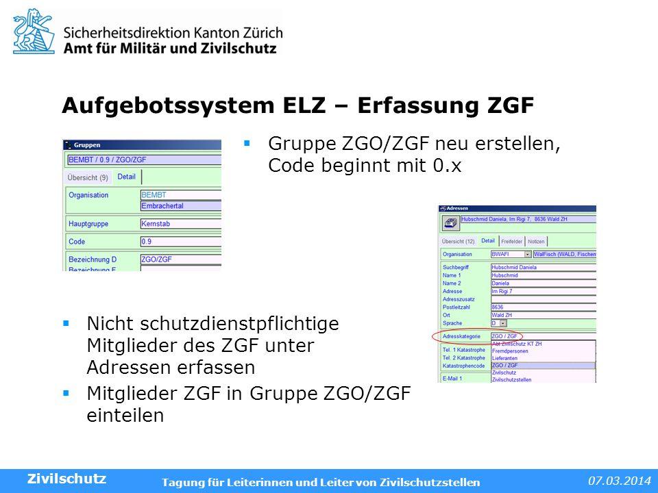 07.03.2014 Tagung für Leiterinnen und Leiter von Zivilschutzstellen Aufgebotssystem ELZ – Erfassung ZGF Gruppe ZGO/ZGF neu erstellen, Code beginnt mit