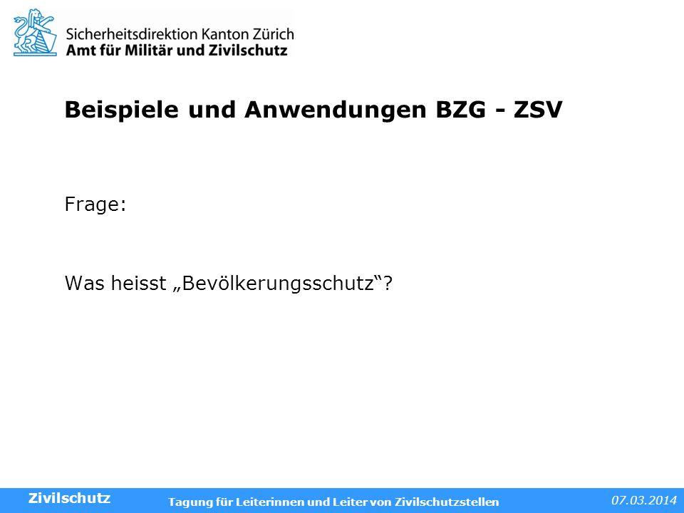 07.03.2014 Tagung für Leiterinnen und Leiter von Zivilschutzstellen Beispiele und Anwendungen BZG - ZSV Frage: Was heisst Bevölkerungsschutz? Zivilsch