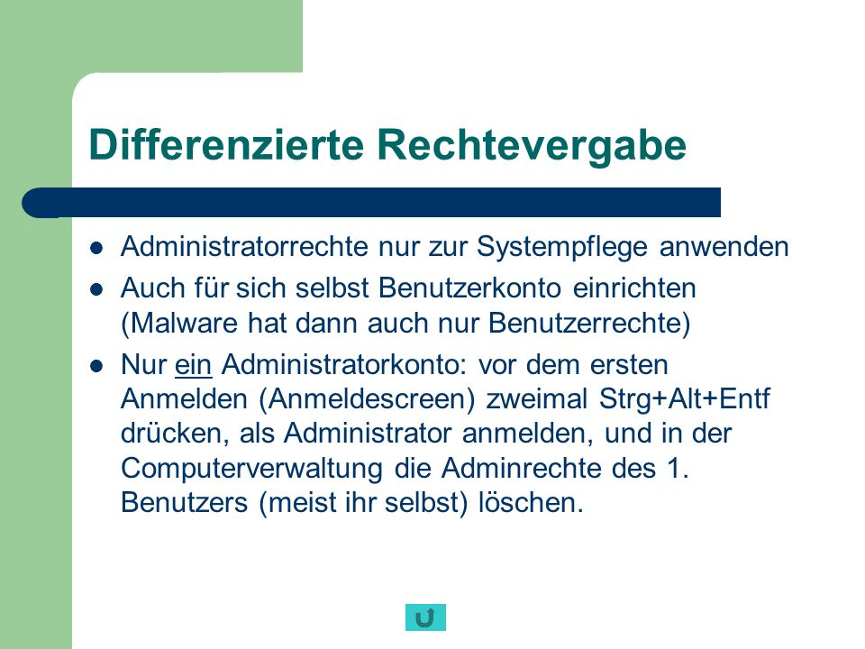 Differenzierte Rechtevergabe Administratorrechte nur zur Systempflege anwenden Auch für sich selbst Benutzerkonto einrichten (Malware hat dann auch nu
