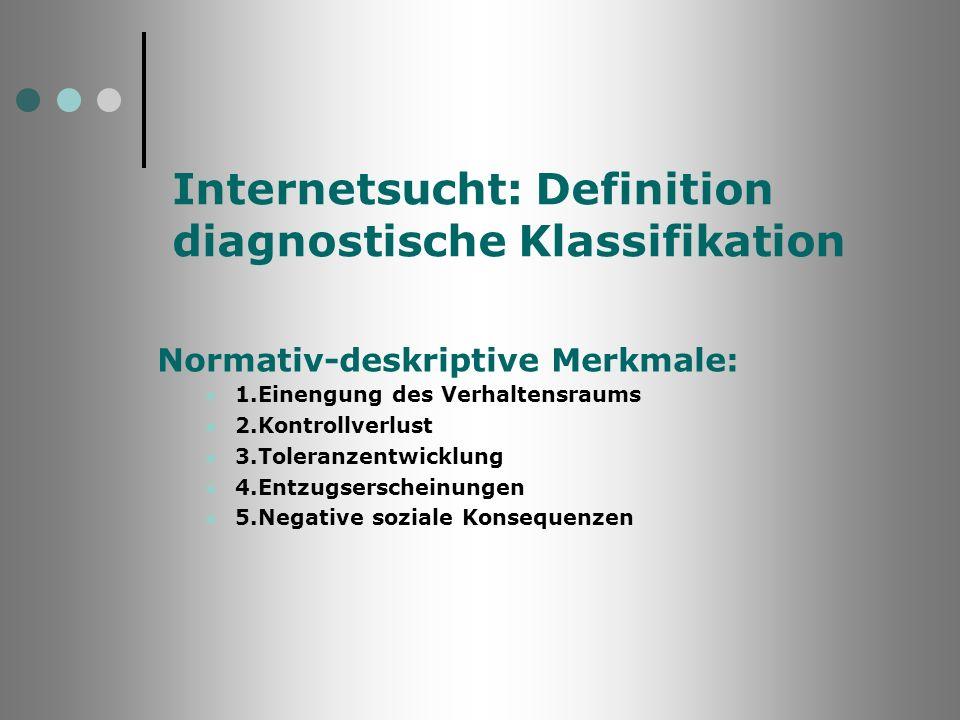 Internetsucht: Definition diagnostische Klassifikation Normativ-deskriptive Merkmale: 1.Einengung des Verhaltensraums 2.Kontrollverlust 3.Toleranzentw