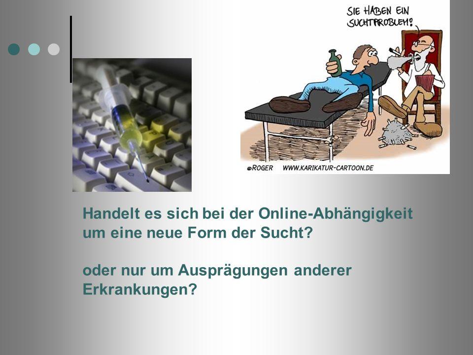 Handelt es sich bei der Online-Abhängigkeit um eine neue Form der Sucht? oder nur um Ausprägungen anderer Erkrankungen?