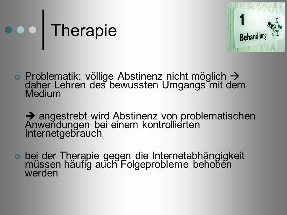 Therapie Problematik: völlige Abstinenz nicht möglich daher Lehren des bewussten Umgangs mit dem Medium angestrebt wird Abstinenz von problematischen